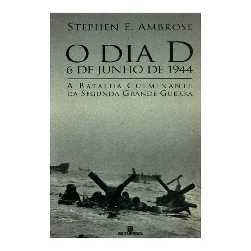 Livro O Dia D - A Batalha Culminante da Segunda Grande Guerra - Stephen E. Ambrose