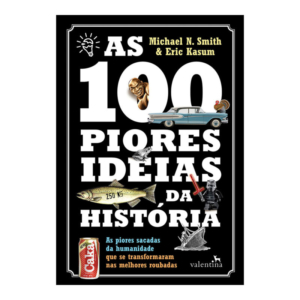 As 100 Piores Ideias da História - Michael N. Smith; Eric Kasum